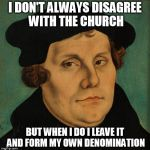 Martin Luther | I DON'T ALWAYS DISAGREE WITH THE CHURCH BUT WHEN I DO I LEAVE IT AND FORM MY OWN DENOMINATION | image tagged in martin luther,the most interesting man in the world | made w/ Imgflip meme maker