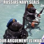 The navy seals | RUSSIAS NAVY SEALS YOUR ARGUEMENT IS INVALID | image tagged in the navy seals,scumbag | made w/ Imgflip meme maker
