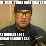Steven Seagal MMA | YEAH I MEAN I THINK I HAD A GREAT CAREER AS GOOD AS A FAT DICKHEAD POSSIBLY CAN | image tagged in steven seagal mma | made w/ Imgflip meme maker
