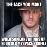 Tom Hardy  Meme | THE FACE YOU MAKE WHEN SOMEONE BRINGS UP YOUR OLD MYSPACE PROFILE | image tagged in memes,tom hardy,myspace,funny,shut up,that face you make when | made w/ Imgflip meme maker
