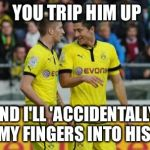 Lewandowski E Reus Meme | YOU TRIP HIM UP AND I'LL 'ACCIDENTALLY' SLIP MY FINGERS INTO HIS ARSE | image tagged in memes,lewandowski e reus,hilarious,gross,funny,ass | made w/ Imgflip meme maker