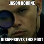 Jason Bourne Disapproves | JASON BOURNE DISAPPROVES THIS POST | image tagged in jason bourne disapproves | made w/ Imgflip meme maker