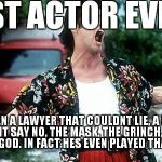 Jim Carey | BEST ACTOR EVER!! HES BEEN A LAWYER THAT COULDNT LIE, A BANKER THAT COULDNT SAY NO, THE MASK, THE GRINCH, THE RIDDLER. HE IS A GOD. IN FACT  | image tagged in jim carey | made w/ Imgflip meme maker