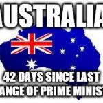 This meme is subject to change every 24 hours... | AUSTRALIA: 42 DAYS SINCE LAST CHANGE OF PRIME MINISTER | image tagged in australia,politics | made w/ Imgflip meme maker