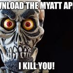 Achmed The Dead Terrorist | DOWNLOAD THE MYATT APP OR I KILL YOU! | image tagged in achmed the dead terrorist | made w/ Imgflip meme maker