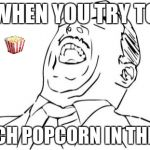 Aw Yeah Rage Face Meme | WHEN YOU TRY TO CATCH POPCORN IN THE AIR | image tagged in memes,aw yeah rage face | made w/ Imgflip meme maker