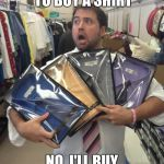 So Many Shirts Meme | GO FOR SHOPPING TO BUY A SHIRT NO, I'LL BUY THE WHOLE STORE | image tagged in memes,so many shirts | made w/ Imgflip meme maker
