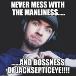 jacksepticeye | NEVER MESS WITH THE MANLINESS..... ......AND BOSSNESS OF JACKSEPTICEYE!!!! | image tagged in jacksepticeye | made w/ Imgflip meme maker