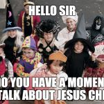 trick or treat | HELLO SIR DO YOU HAVE A MOMENT TO TALK ABOUT JESUS CHRIST | image tagged in trick or treat | made w/ Imgflip meme maker
