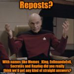 The Starship Enterprise comes to the planet Meme in the ImgFlip System looking for intelligent memes..... | Reposts? With names like Memes_King, EvilmandoEvil, Socrates and Raydog did you really think we'd get any kind of straight answers? | image tagged in picard hands apart,star trek,meme,funny memes | made w/ Imgflip meme maker