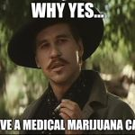 doc holliday | WHY YES... I HAVE A MEDICAL MARIJUANA CARD | image tagged in doc holliday | made w/ Imgflip meme maker