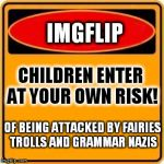 One Does Not Simply Ignore The Warning Sign | IMGFLIP CHILDREN ENTER AT YOUR OWN RISK! OF BEING ATTACKED BY FAIRIES TROLLS AND GRAMMAR NAZIS | image tagged in memes,warning sign,troll,fairy,grammar,one does not simply | made w/ Imgflip meme maker