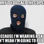 Ski mask robber | WHY'D YOU CALL THE COPS? JUST BECAUSE I'M WEARING A SKI MASK DOSN'T MEAN I'M GOING TO ROB YOU. | image tagged in ski mask robber | made w/ Imgflip meme maker