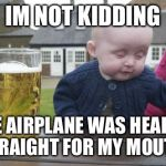 Drunk Baby Meme | IM NOT KIDDING THE AIRPLANE WAS HEADED STRAIGHT FOR MY MOUTH! | image tagged in memes,drunk baby | made w/ Imgflip meme maker