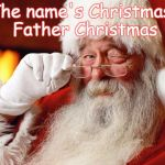 Santa Cuss | The name's Christmas, Father Christmas | image tagged in santa cuss | made w/ Imgflip meme maker