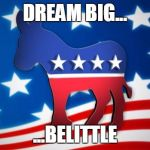 Democrats new motto | DREAM BIG... ...BELITTLE | image tagged in democrats,obama,hillary clinton | made w/ Imgflip meme maker