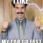 borat | I LIKE MY CAR GO FAST | image tagged in borat | made w/ Imgflip meme maker