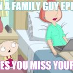 Stewie Mom | WHEN A FAMILY GUY EPISODE MAKES YOU MISS YOUR KID | image tagged in stewie mom | made w/ Imgflip meme maker