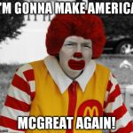 Ronald Mcdonald Trump | I'M GONNA MAKE AMERICA MCGREAT AGAIN! | image tagged in memes,donald trump,ronald mcdonald,ronald mcdonald trump | made w/ Imgflip meme maker