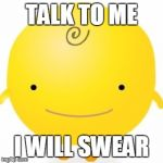 Simsimi Meme | TALK TO ME I WILL SWEAR | image tagged in memes,simsimi | made w/ Imgflip meme maker