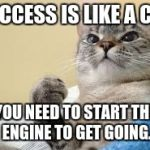 Success Cat | SUCCESS IS LIKE A CAR YOU NEED TO START THE ENGINE TO GET GOING. | image tagged in success cat | made w/ Imgflip meme maker
