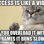 Success Cat | SUCCESS IS LIKE A VIDEO IF YOU OVERLOAD IT WITH FRAMES IT RUNS SLOW. | image tagged in success cat | made w/ Imgflip meme maker