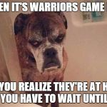 angry training dog | WHEN IT'S WARRIORS GAME DAY BUT YOU REALIZE THEY'RE AT HOME AND YOU HAVE TO WAIT UNTIL 7:30 | image tagged in angry training dog | made w/ Imgflip meme maker