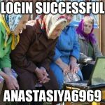 Babushkas On Facebook Meme | LOGIN SUCCESSFUL ANASTASIYA6969 | image tagged in memes,babushkas on facebook | made w/ Imgflip meme maker