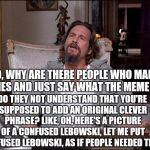 Let Me Explain Lebowski | SO, WHY ARE THERE PEOPLE WHO MAKE MEMES AND JUST SAY WHAT THE MEME IS? DO THEY NOT UNDERSTAND THAT YOU'RE SUPPOSED TO ADD AN ORIGINAL CLEVER | image tagged in let me explain lebowski | made w/ Imgflip meme maker