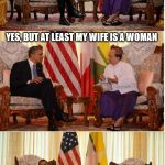Obama Owned | HONESTLY, ARE YOU WEARING A DRESS? YES, BUT AT LEAST MY WIFE IS A WOMAN | image tagged in obama owned | made w/ Imgflip meme maker
