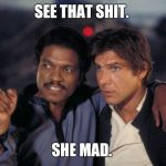 See that Lando Calrissian  | SEE THAT SHIT. SHE MAD. | image tagged in see that lando calrissian | made w/ Imgflip meme maker