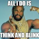 Mr T Meme | ALL I DO IS THINK AND BLINK | image tagged in memes,mr t | made w/ Imgflip meme maker