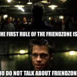 First rule of the Fight Club | THE FIRST RULE OF THE FRIENDZONE IS... YOU DO NOT TALK ABOUT FRIENDZONE... | image tagged in first rule of the fight club | made w/ Imgflip meme maker