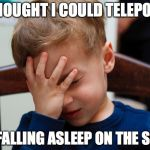 Teleporting Isn't Real | I THOUGHT I COULD TELEPORT BY FALLING ASLEEP ON THE SOFA | image tagged in kid slap,teleport,sleeping | made w/ Imgflip meme maker