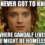 Sudden clarity Frodo | WE NEVER GOT TO KNOW WHERE GANDALF LIVES, HE MIGHT BE HOMELESS | image tagged in memes,surpised frodo,the lord of the rings | made w/ Imgflip meme maker