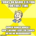 FALLOUT 3 | TURNS ON RADIO STATION FOR FIRST TIME BONGO BONGO BONGO I DON'T WANNA LEAVE THE CONGO NO NO NO NOOOOOOOO!!! | image tagged in fallout 3,gaming | made w/ Imgflip meme maker