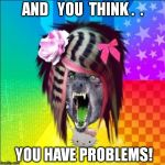 Scene Wolf Meme | AND   YOU  THINK .  . YOU HAVE PROBLEMS! | image tagged in memes,scene wolf | made w/ Imgflip meme maker