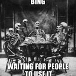 Skeletons  | BING WAITING FOR PEOPLE TO USE IT | image tagged in skeletons  | made w/ Imgflip meme maker