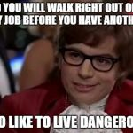 Austin Powers | SO YOU WILL WALK RIGHT OUT OF A SHITTY JOB BEFORE YOU HAVE ANOTHER ONE I ALSO LIKE TO LIVE DANGEROUSLY | image tagged in austin powers | made w/ Imgflip meme maker