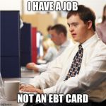 I'm Not Down With Our Government Welfare Syndrome  | I HAVE A JOB NOT AN EBT CARD | image tagged in memes,down syndrome,meme | made w/ Imgflip meme maker
