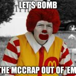 How to deal with ISIS: | LET'S BOMB THE MCCRAP OUT OF 'EM! | image tagged in ronald mcdonald trump | made w/ Imgflip meme maker