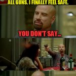 We all know how hard it is to get marijuana, lets try it with guns | DID YOU HEAR? WE JUST OUTLAWED ALL GUNS. I FINALLY FEEL SAFE. YOU DON'T SAY... NOW ONLY OUTLAWS LIKE MYSELF HAVE GUNS.  I FEEL SAFE TOO. | image tagged in memes,skinhead john travolta,gun control,gun free zone,liberals | made w/ Imgflip meme maker