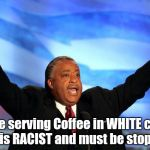 Al Sharpton | They're serving Coffee in WHITE cups?? That is RACIST and must be stopped!! | image tagged in al sharpton | made w/ Imgflip meme maker