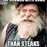 Just a Simple Man. | I WOULD RATHER EAT CRUMBS WITH BUMS THAN STEAKS WITH SNAKES | image tagged in memes,nilo | made w/ Imgflip meme maker