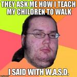 Butthurt Dweller Meme | THEY ASK ME HOW I TEACH MY CHILDREN TO WALK I SAID WITH W,A,S,D, | image tagged in memes,butthurt dweller | made w/ Imgflip meme maker