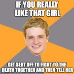 Advice Peeta Meme | IF YOU REALLY LIKE THAT GIRL GET SENT OFF TO FIGHT TO THE DEATH TOGETHER AND THEN TELL HER | image tagged in memes,advice peeta | made w/ Imgflip meme maker