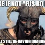 "Dragonborn | CAUSE IF NOT ""FUS RO DAH"" WE WILL STILL BE HAVING DRAGONS NOW 