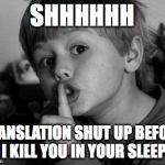 Shhhh | SHHHHHH TRANSLATION SHUT UP BEFORE I KILL YOU IN YOUR SLEEP | image tagged in shhhh | made w/ Imgflip meme maker