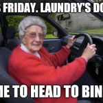 Old people, driving | IT'S FRIDAY. LAUNDRY'S DONE. TIME TO HEAD TO BINGO. | image tagged in old people driving | made w/ Imgflip meme maker