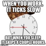 Scumbag Daylight Savings Time Meme | WHEN YOU WORK, IT TICKS SLOW BUT WHEN YOU SLEEP, IT SKIPS A COUPLE HOURS. | image tagged in memes,scumbag daylight savings time | made w/ Imgflip meme maker